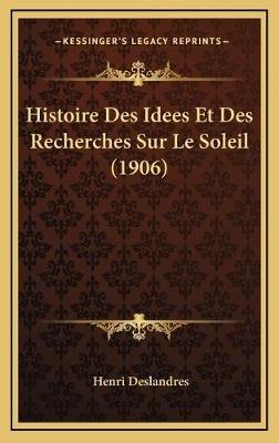 Histoire Des Idees Et Des Recherches Sur Le Soleil (1906) (French, Hardcover): Henri Deslandres