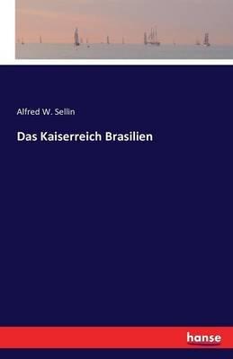 Das Kaiserreich Brasilien (German, Paperback): Alfred W. Sellin