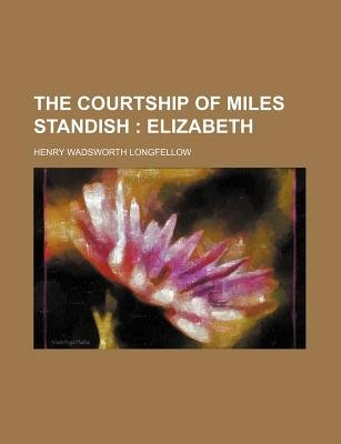 The Courtship of Miles Standish; Elizabeth (Paperback): Henry Wadsworth Longfellow