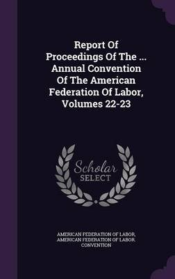Report of Proceedings of the ... Annual Convention of the American Federation of Labor, Volumes 22-23 (Hardcover): American...
