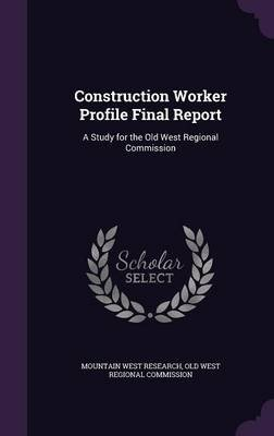Construction Worker Profile Final Report - A Study for the Old West Regional Commission (Hardcover): Mountain West Research