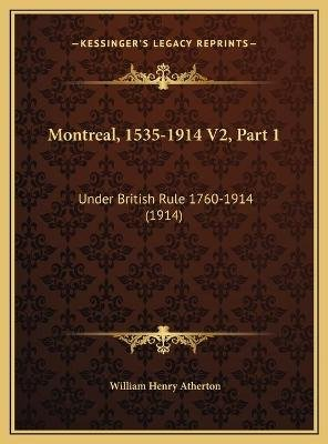 Montreal, 1535-1914 V2, Part 1 - Under British Rule 1760-1914 (1914) (Hardcover): William Henry Atherton