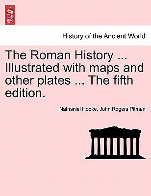 The Roman History ... Illustrated with Maps and Other Plates ... the Fifth Edition. (Paperback): Nathaniel Hooke, John Rogers...