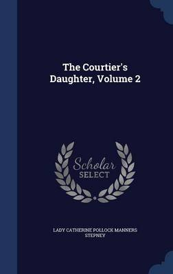 The Courtier's Daughter, Volume 2 (Hardcover): Lady Catherine Pollock Manners Stepney
