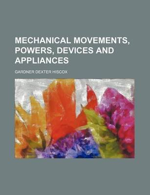 Mechanical Movements, Powers, Devices and Appliances (Paperback): Gardner Dexter Hiscox