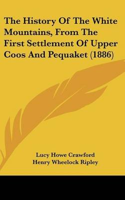 The History of the White Mountains, from the First Settlement of Upper Coos and Pequaket (1886) (Hardcover): Lucy Howe Crawford