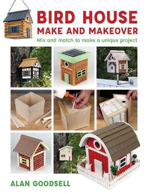 Bird House Make and Makeover - Mix and Match to Make a Unique Project (Paperback): Alan Goodsell