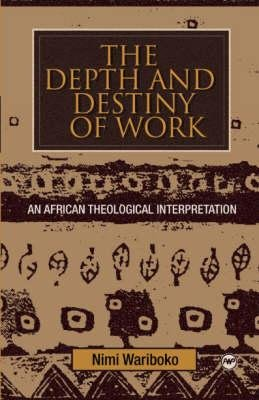 The Depth And Destiny Of Work - An African Theological Interpretation (Paperback): Nimi Wariboko