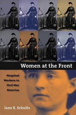 Women at the Front - Hospital Workers in Civil War America (Paperback, New edition): Jane E Schultz