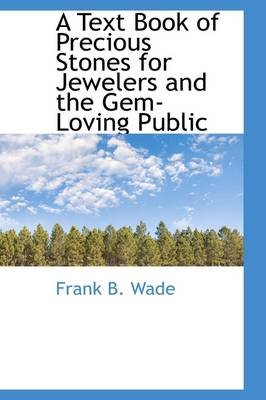 A Text Book of Precious Stones for Jewelers and the Gem-Loving Public (Hardcover): Frank B. Wade