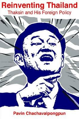 Reinventing Thailand - Thaksin and His Foreign Policy (Paperback): Pavin Chachavalpongpun