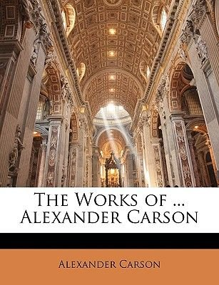 The Works of ... Alexander Carson (Paperback): Alexander Carson