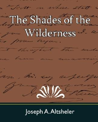 The Shades of the Wilderness (Paperback): A. Altsheler Joseph a. Altsheler, Joseph A Altsheler