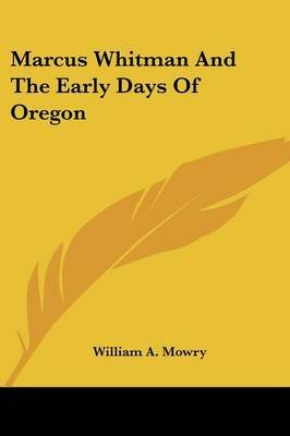 Marcus Whitman and the Early Days of Oregon (Paperback): William Augustus Mowry
