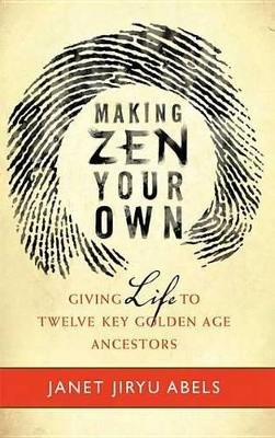 Making Zen Your Own - Giving Life to Twelve Key Golden Age Ancestors (Electronic book text): Janet Jiryu Abels