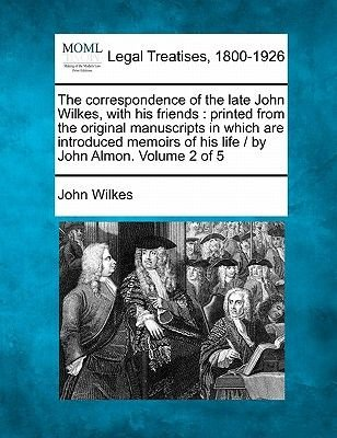 The Correspondence of the Late John Wilkes, with His Friends - Printed from the Original Manuscripts in Which Are Introduced...