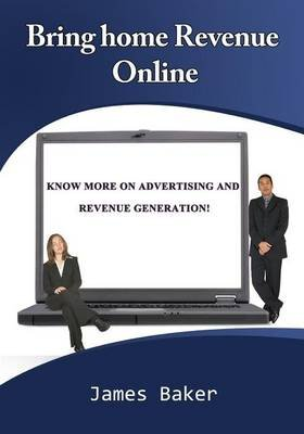 Bring Home Revenue Online - Know More on Advertising and Revenue Generation! (Paperback): James Baker