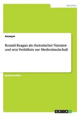 Ronald Reagan ALS Rhetorischer Narrator Und Sein Verhaltnis Zur Medienlandschaft (German, Paperback): Anonym