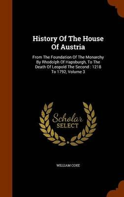 History of the House of Austria - From the Foundation of the Monarchy by Rhodolph of Hapsburgh, to the Death of Leopold the...