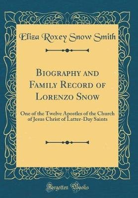 Biography and Family Record of Lorenzo Snow - One of the Twelve Apostles of the Church of Jesus Christ of Latter-Day Saints...