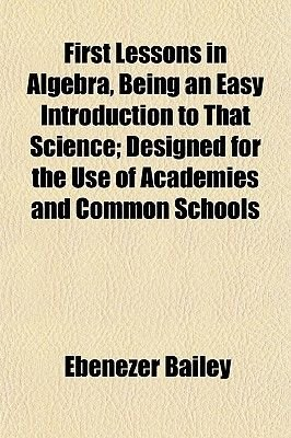 First Lessons in Algebra, Being an Easy Introduction to That Science; Designed for the Use of Academies and Common Schools...