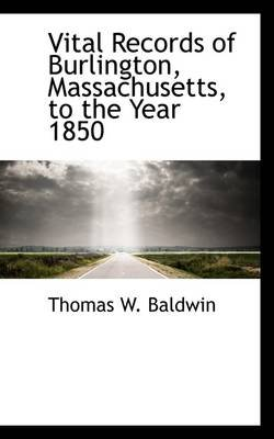 Vital Records of Burlington, Massachusetts, to the Year 1850 (Paperback): Thomas W Baldwin