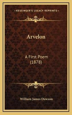 Arvelon Arvelon - A First Poem (1878) a First Poem (1878) (Hardcover): William James Dawson