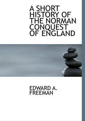 A Short History of the Norman Conquest of England (Hardcover): Edward Augustus Freeman