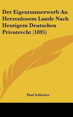 Der Eigentumserwerb an Herrenlosem Lande Nach Heutigem Deutschen Privatrecht (1895) (English, German, Hardcover): Paul Schlesier