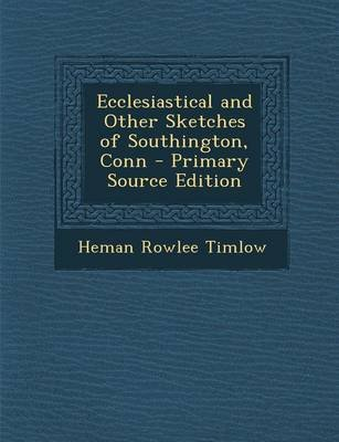 Ecclesiastical and Other Sketches of Southington, Conn (Paperback): Heman Rowlee Timlow