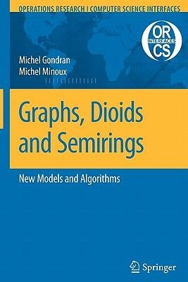 Graphs, Dioids and Semirings - New Models and Algorithms (Paperback, 1st ed. Softcover of orig. ed. 2008): Michel Gondran,...