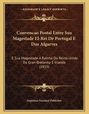 Convencao Postal Entre Sua Magestade El-Rei de Portugal E DOS Algarves - E Sua Magestade a Rainha Do Reino Unido Da...