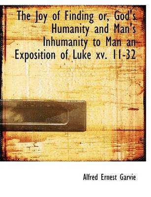The Joy of Finding Or, God's Humanity and Man's Inhumanity to Man an Exposition of Luke XV. 11-32 (Hardcover): Alfred...