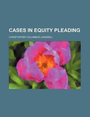 Cases in Equity Pleading (Paperback): Christopher Columbus Langdell