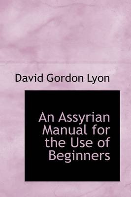 An Assyrian Manual for the Use of Beginners (Hardcover): David Gordon Lyon