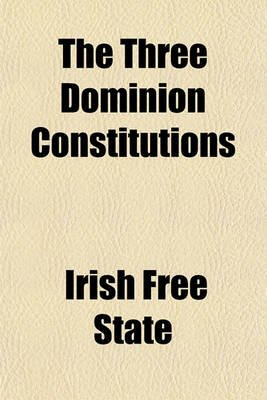 The Three Dominion Constitutions (Paperback): Irish Free State