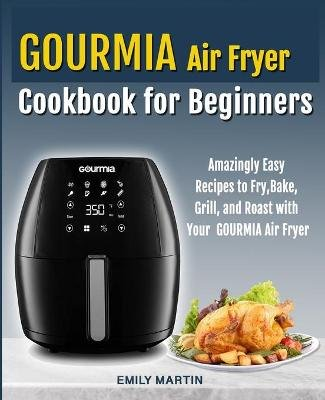 GOURMIA Air Fryer Cookbook for Beginners - Amazingly Easy Recipes to Fry, Bake, Grill, and Roast with Your Gourmia Air Fryer...