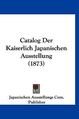 Catalog Der Kaiserlich Japanischen Ausstellung (1873) (English, German, Hardcover): Ausstellungs Com Publisher Japanischen...