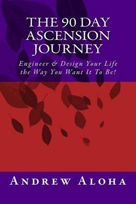 The 90 Day Ascension Journey - Engineer & Design Your Life the Way You Want It to Be! (Paperback): Andrew Aloha