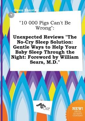 10 000 Pigs Can't Be Wrong - Unexpected Reviews the No-Cry Sleep Solution: Gentle Ways to Help Your Baby Sleep Through the...