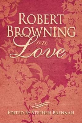 Robert Browning on Love (Hardcover): Stephen Brennan