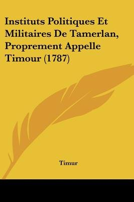 Instituts Politiques Et Militaires de Tamerlan, Proprement Appelle Timour (1787) (English, French, Paperback): Timur