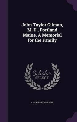 John Taylor Gilman, M. D., Portland Maine. a Memorial for the Family (Hardcover): Charles Henry Bell