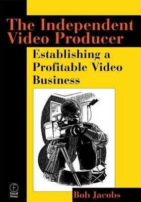 Independent Video Producer - Establishing a Profitable Video Business (Paperback): Bob Jacobs