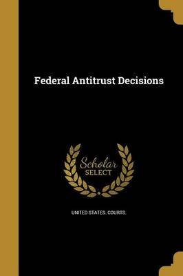 Federal Antitrust Decisions (Paperback): United States Courts