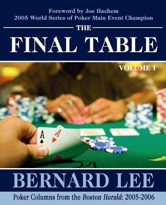 The Final Table Volume I - Poker Columns from the Boston Herald: 2005-2006 (Electronic book text): Bernard Lee