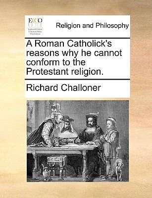 A Roman Catholick's Reasons Why He Cannot Conform to the Protestant Religion. (Paperback): Richard Challoner