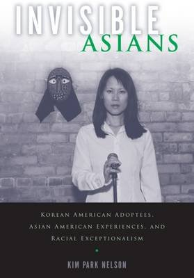 Invisible Asians - Korean American Adoptees, Asian American Experiences, and Racial Exceptionalism (Electronic book text): Kim...