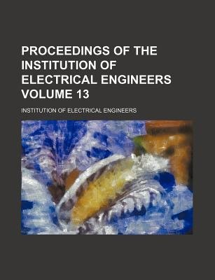 Proceedings of the Institution of Electrical Engineers Volume 13 (Paperback): Institution of Electrical Engineers