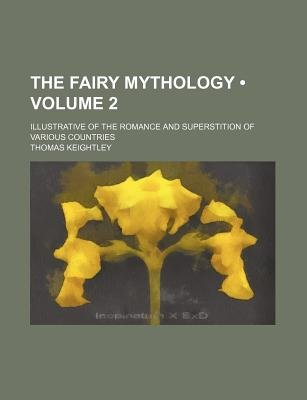 The Fairy Mythology (Volume 2); Illustrative of the Romance and Superstition of Various Countries (Paperback): Thomas Keightley